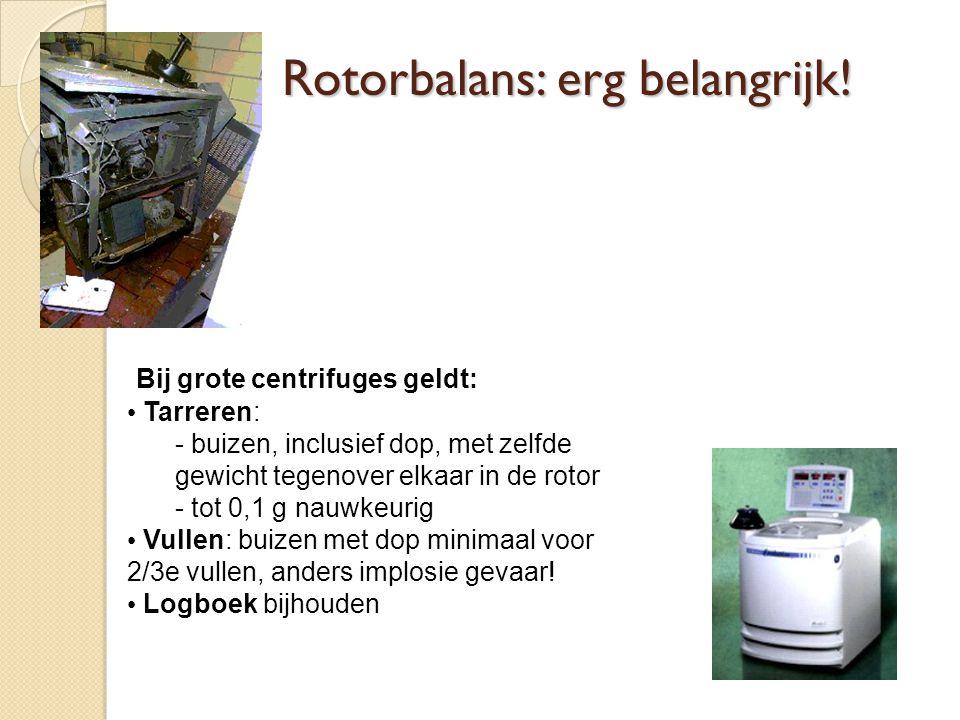 Bij grote centrifuges geldt: Tarreren: - buizen, inclusief dop, met zelfde gewicht tegenover elkaar in de rotor - tot 0,1 g nauwkeurig Vullen: buizen met dop minimaal voor 2/3e vullen, anders implosie gevaar.