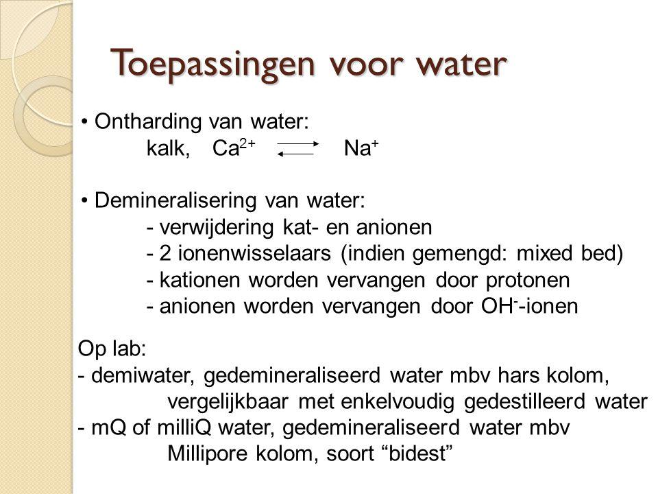 Ontharding van water: kalk,Ca 2+ Na + Demineralisering van water: - verwijdering kat- en anionen - 2 ionenwisselaars (indien gemengd: mixed bed) - kat