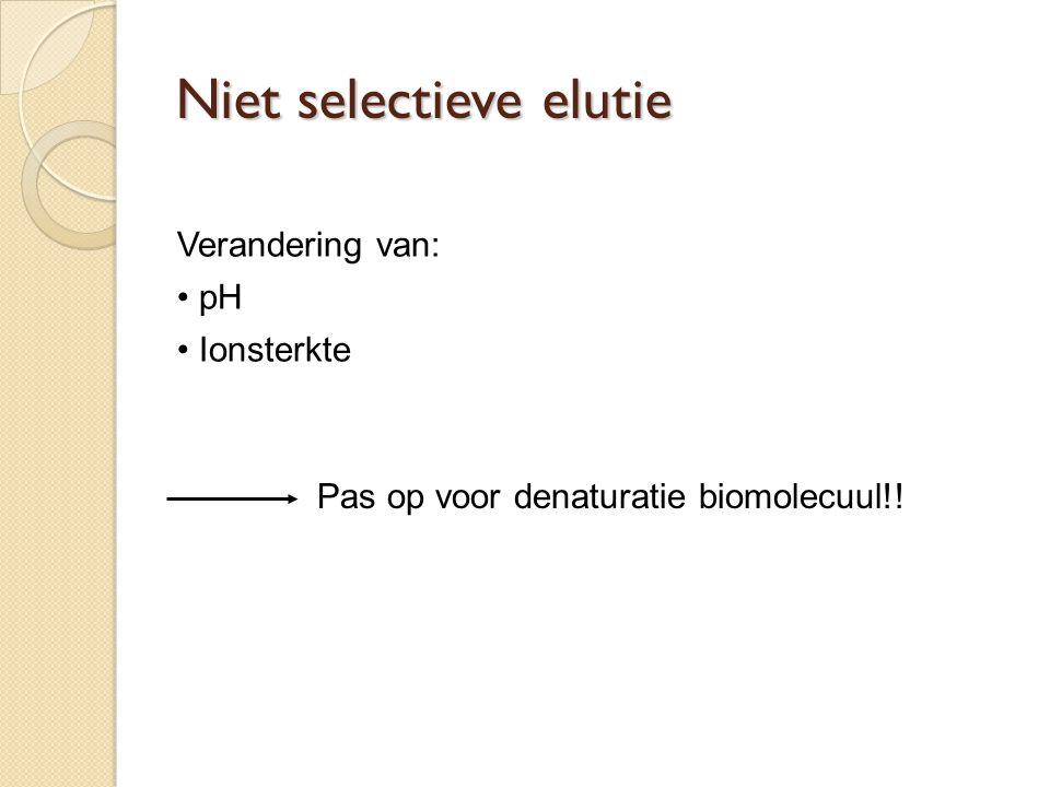 Verandering van: pH Ionsterkte Pas op voor denaturatie biomolecuul!! Niet selectieve elutie