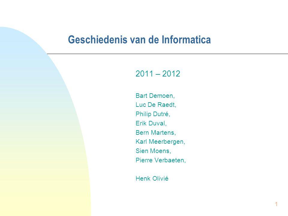 1 Geschiedenis van de Informatica 2011 – 2012 Bart Demoen, Luc De Raedt, Philip Dutré, Erik Duval, Bern Martens, Karl Meerbergen, Sien Moens, Pierre V