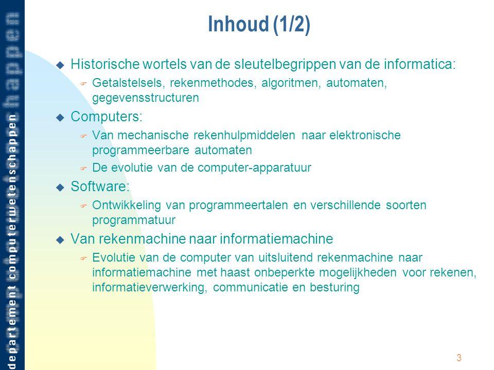 3 Inhoud (1/2) u Historische wortels van de sleutelbegrippen van de informatica: F Getalstelsels, rekenmethodes, algoritmen, automaten, gegevensstruct