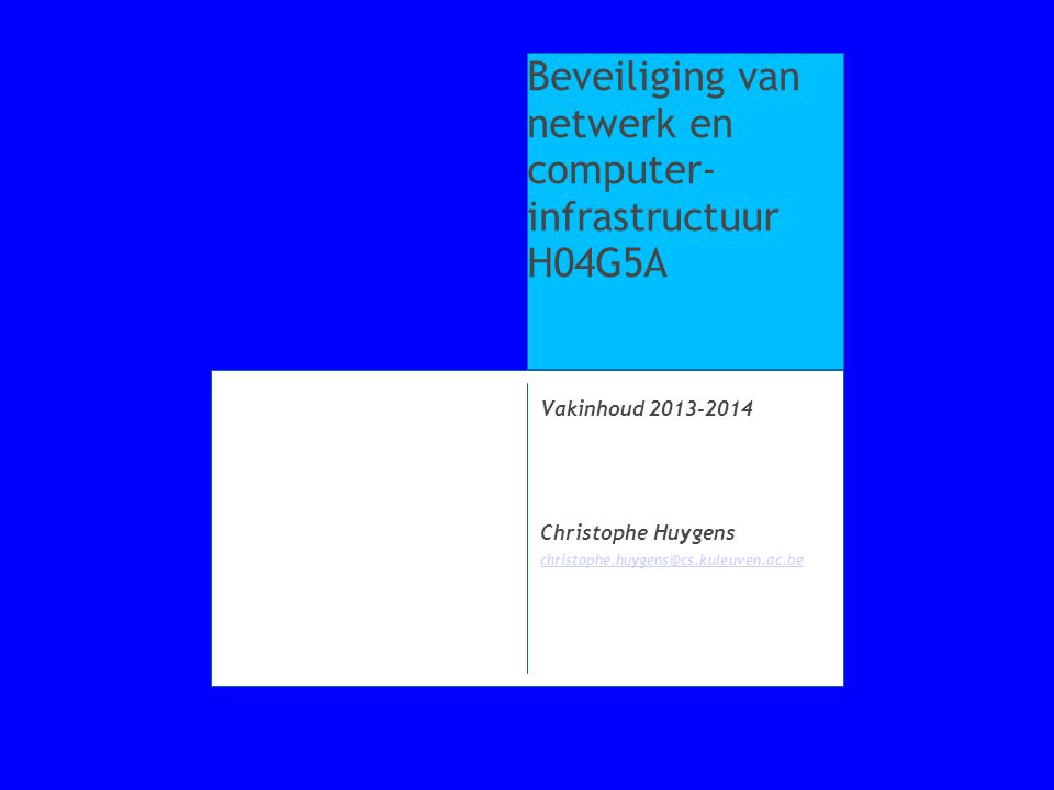 Vakinhoud 2013-2014 Christophe Huygens christophe.huygens@cs.kuleuven.ac.be Beveiliging van netwerk en computer- infrastructuur H04G5A