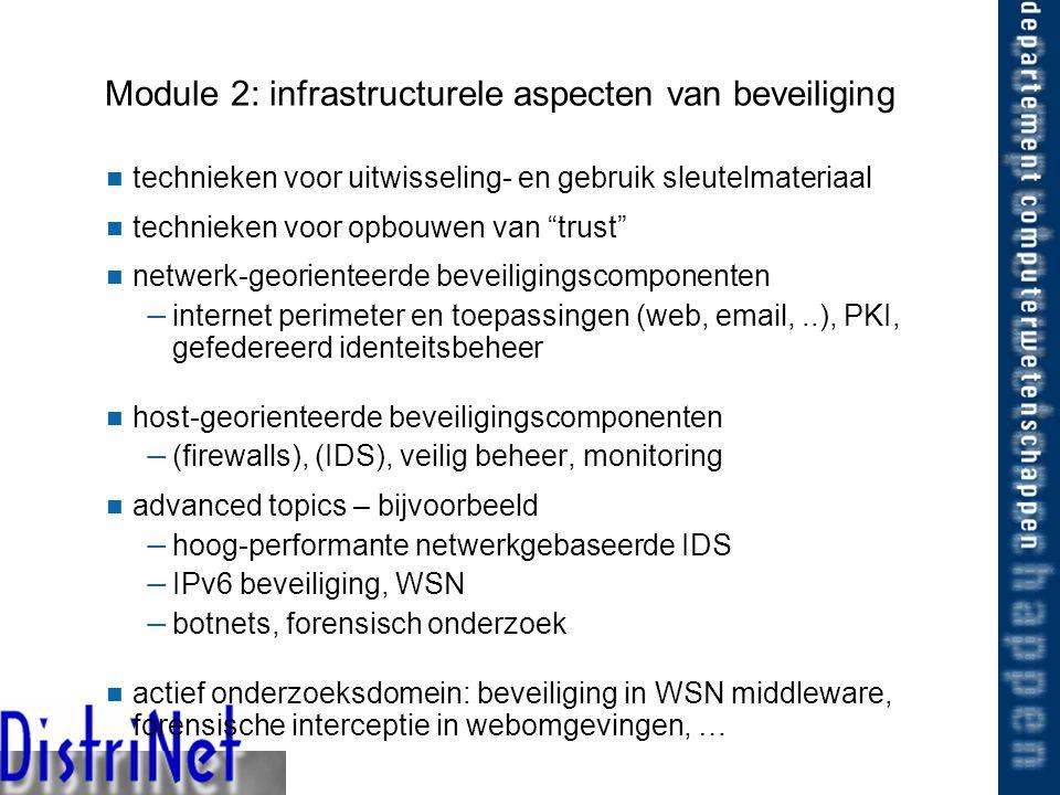 24/02/2005 Module 2: infrastructurele aspecten van beveiliging technieken voor uitwisseling- en gebruik sleutelmateriaal technieken voor opbouwen van trust netwerk-georienteerde beveiligingscomponenten — internet perimeter en toepassingen (web, email,..), PKI, gefedereerd identeitsbeheer host-georienteerde beveiligingscomponenten — (firewalls), (IDS), veilig beheer, monitoring advanced topics – bijvoorbeeld — hoog-performante netwerkgebaseerde IDS — IPv6 beveiliging, WSN — botnets, forensisch onderzoek actief onderzoeksdomein: beveiliging in WSN middleware, forensische interceptie in webomgevingen, …
