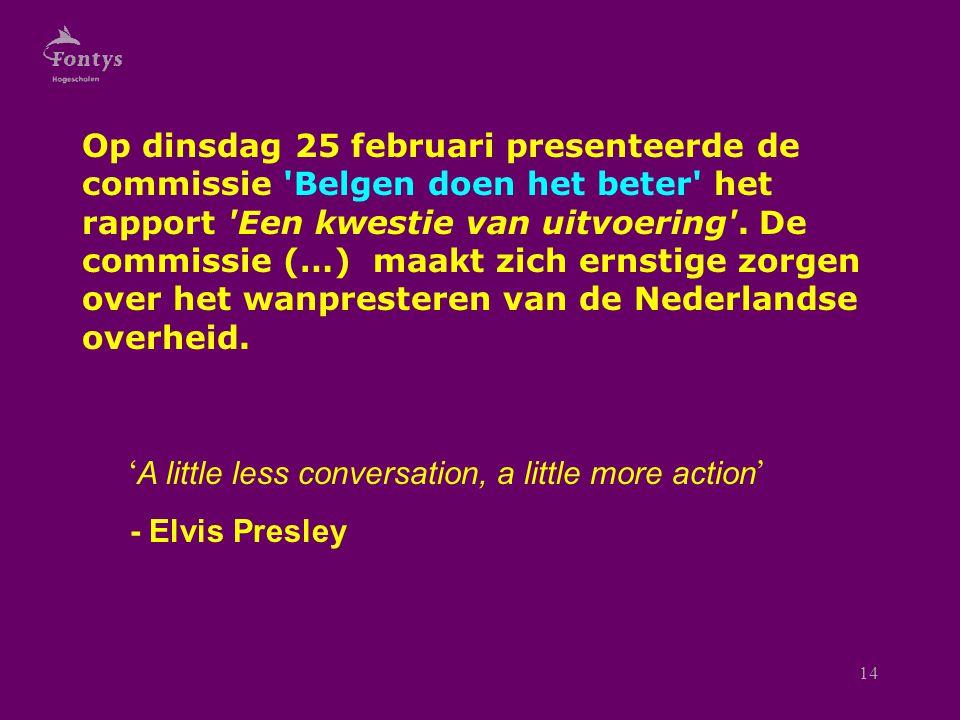 14 ' A little less conversation, a little more action ' - Elvis Presley Op dinsdag 25 februari presenteerde de commissie Belgen doen het beter het rapport Een kwestie van uitvoering .