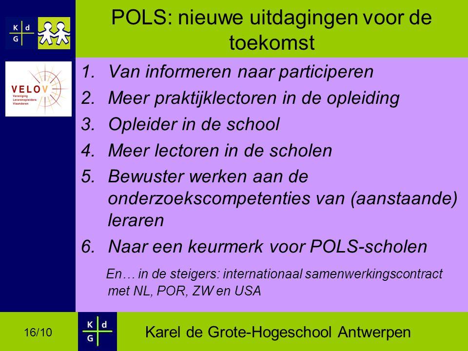 Karel de Grote-Hogeschool Antwerpen 16/10 POLS: nieuwe uitdagingen voor de toekomst 1.Van informeren naar participeren 2.Meer praktijklectoren in de opleiding 3.Opleider in de school 4.Meer lectoren in de scholen 5.Bewuster werken aan de onderzoekscompetenties van (aanstaande) leraren 6.Naar een keurmerk voor POLS-scholen En… in de steigers: internationaal samenwerkingscontract met NL, POR, ZW en USA