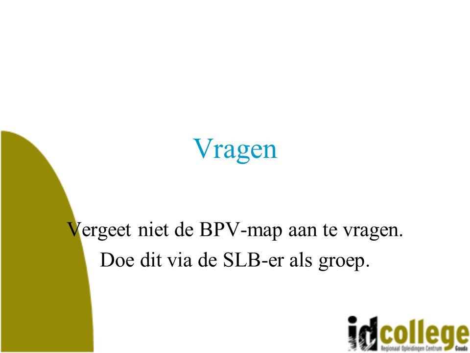 Vragen Vergeet niet de BPV-map aan te vragen.Doe dit via de SLB-er als groep.