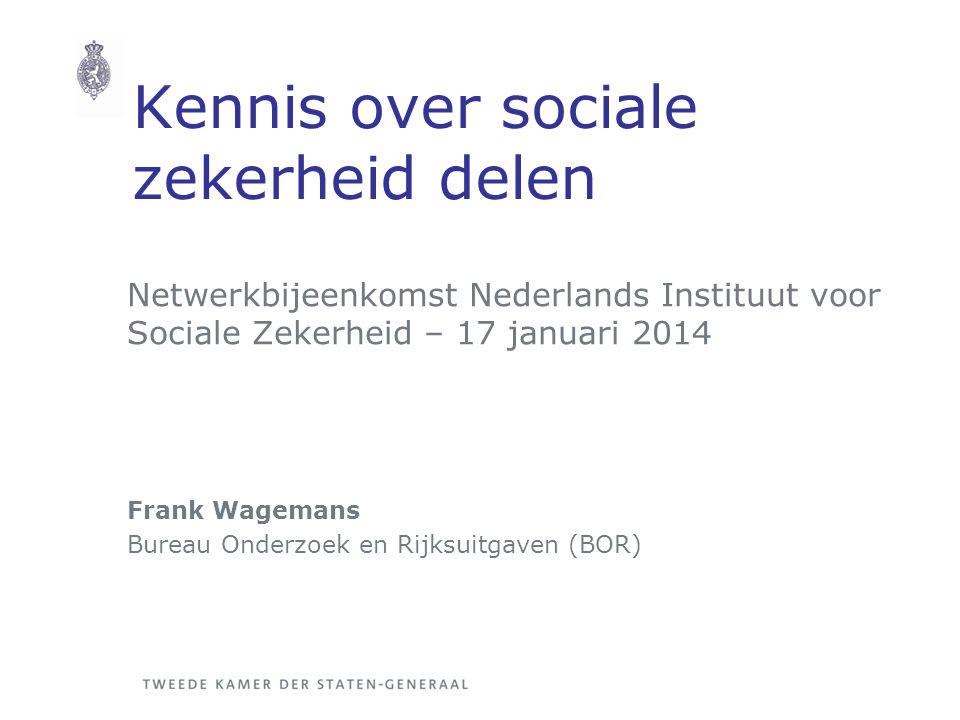 Kennis over sociale zekerheid delen Netwerkbijeenkomst Nederlands Instituut voor Sociale Zekerheid – 17 januari 2014 Frank Wagemans Bureau Onderzoek en Rijksuitgaven (BOR)