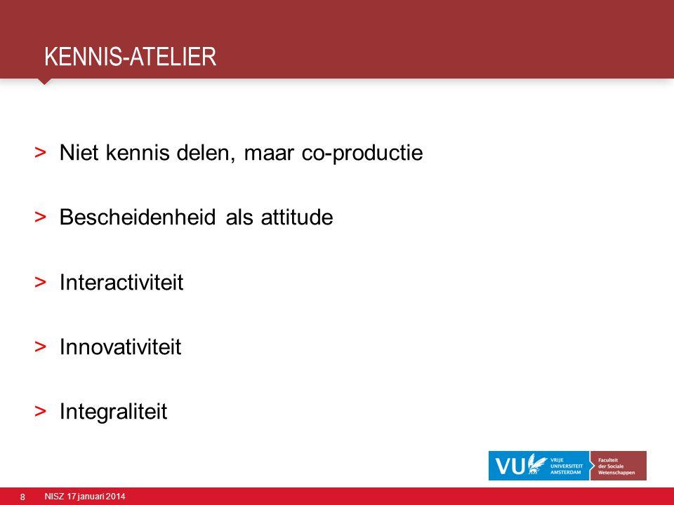 8 KENNIS-ATELIER NISZ 17 januari 2014 >Niet kennis delen, maar co-productie >Bescheidenheid als attitude >Interactiviteit >Innovativiteit >Integralite
