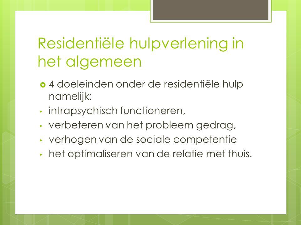 Residentiële hulpverlening in het algemeen  4 doeleinden onder de residentiële hulp namelijk: intrapsychisch functioneren, verbeteren van het probleem gedrag, verhogen van de sociale competentie het optimaliseren van de relatie met thuis.
