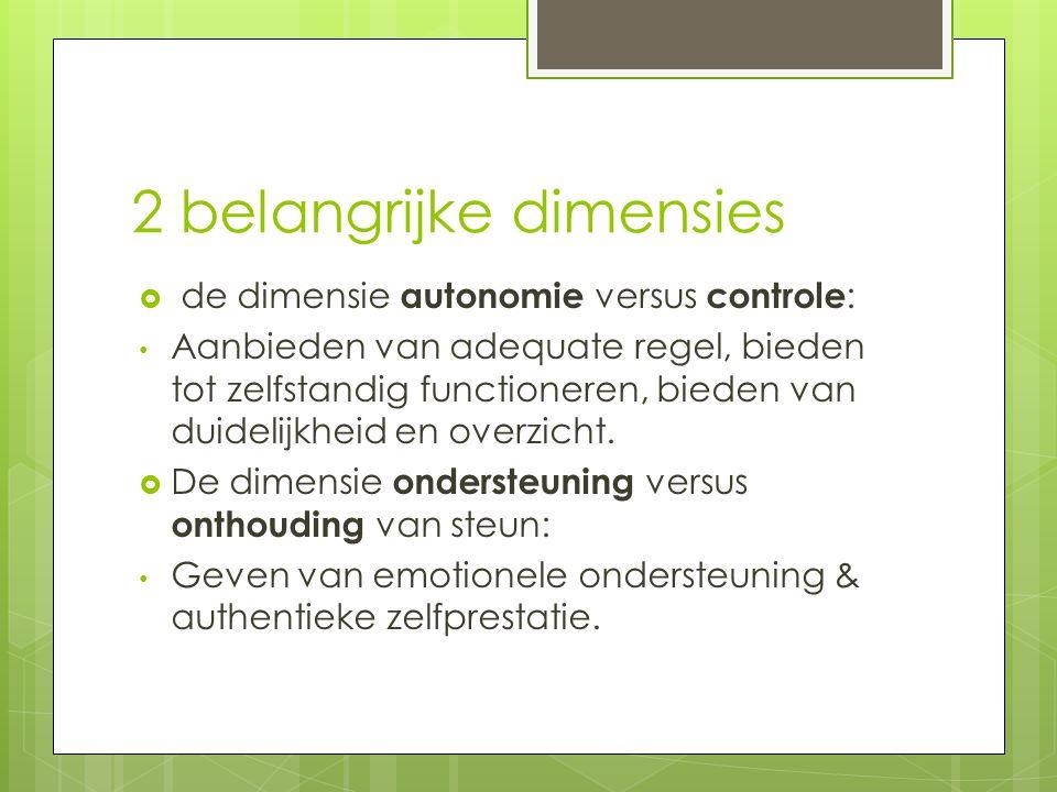 2 belangrijke dimensies  de dimensie autonomie versus controle : Aanbieden van adequate regel, bieden tot zelfstandig functioneren, bieden van duidelijkheid en overzicht.