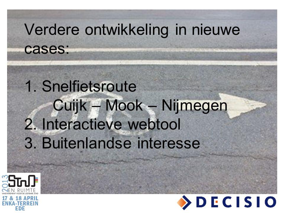 Verdere ontwikkeling in nieuwe cases: 1. Snelfietsroute Cuijk – Mook – Nijmegen 2. Interactieve webtool 3. Buitenlandse interesse