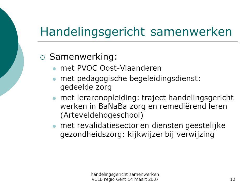handelingsgericht samenwerken VCLB regio Gent 14 maart 200710 Handelingsgericht samenwerken  Samenwerking: met PVOC Oost-Vlaanderen met pedagogische