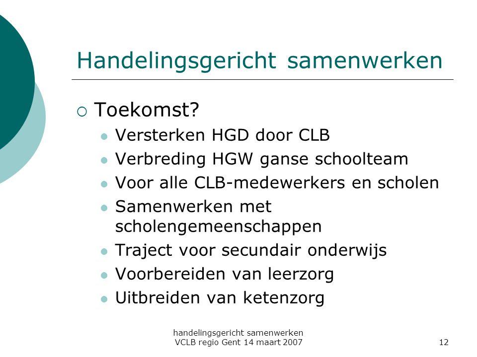 handelingsgericht samenwerken VCLB regio Gent 14 maart 200712 Handelingsgericht samenwerken  Toekomst? Versterken HGD door CLB Verbreding HGW ganse s