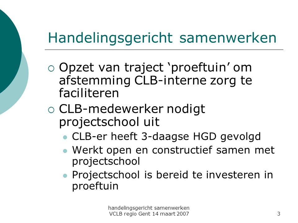 handelingsgericht samenwerken VCLB regio Gent 14 maart 20073 Handelingsgericht samenwerken  Opzet van traject 'proeftuin' om afstemming CLB-interne z