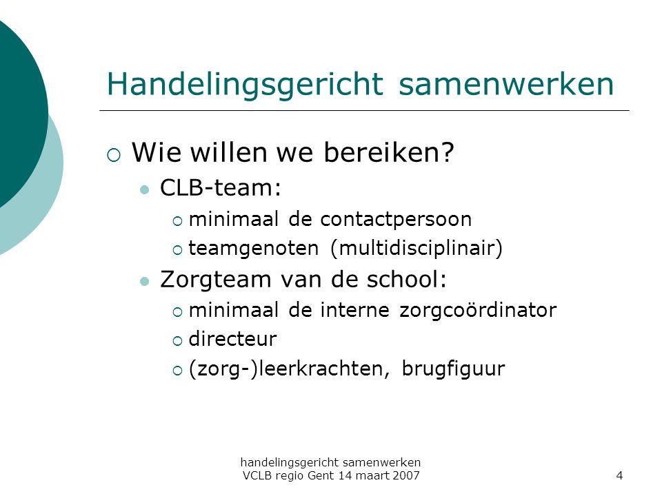 handelingsgericht samenwerken VCLB regio Gent 14 maart 20074 Handelingsgericht samenwerken  Wie willen we bereiken? CLB-team:  minimaal de contactpe