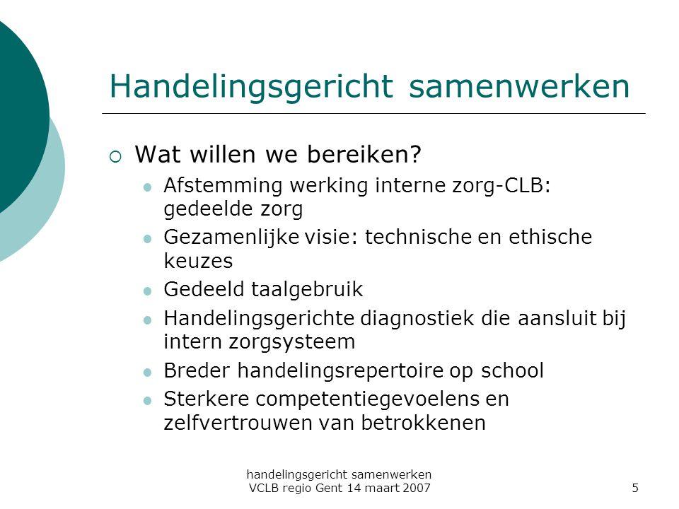handelingsgericht samenwerken VCLB regio Gent 14 maart 20075 Handelingsgericht samenwerken  Wat willen we bereiken? Afstemming werking interne zorg-C