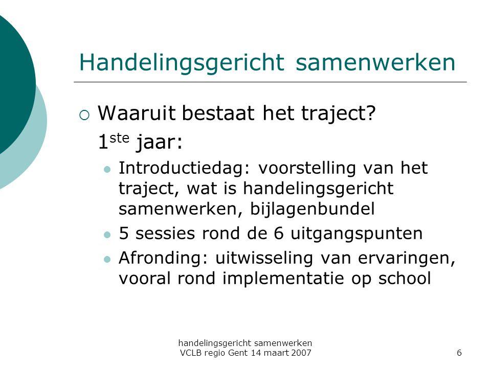 handelingsgericht samenwerken VCLB regio Gent 14 maart 20076 Handelingsgericht samenwerken  Waaruit bestaat het traject? 1 ste jaar: Introductiedag: