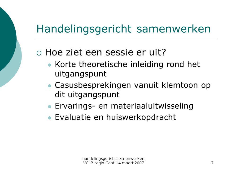 handelingsgericht samenwerken VCLB regio Gent 14 maart 20077 Handelingsgericht samenwerken  Hoe ziet een sessie er uit? Korte theoretische inleiding