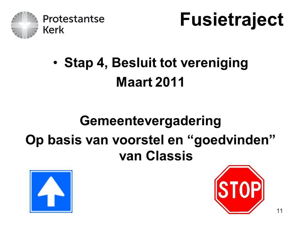 11 Stap 4, Besluit tot vereniging Maart 2011 Gemeentevergadering Op basis van voorstel en goedvinden van Classis Fusietraject
