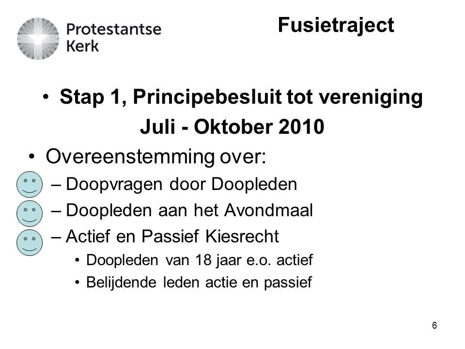 6 Stap 1, Principebesluit tot vereniging Juli - Oktober 2010 Overeenstemming over: –Doopvragen door Doopleden –Doopleden aan het Avondmaal –Actief en Passief Kiesrecht Doopleden van 18 jaar e.o.