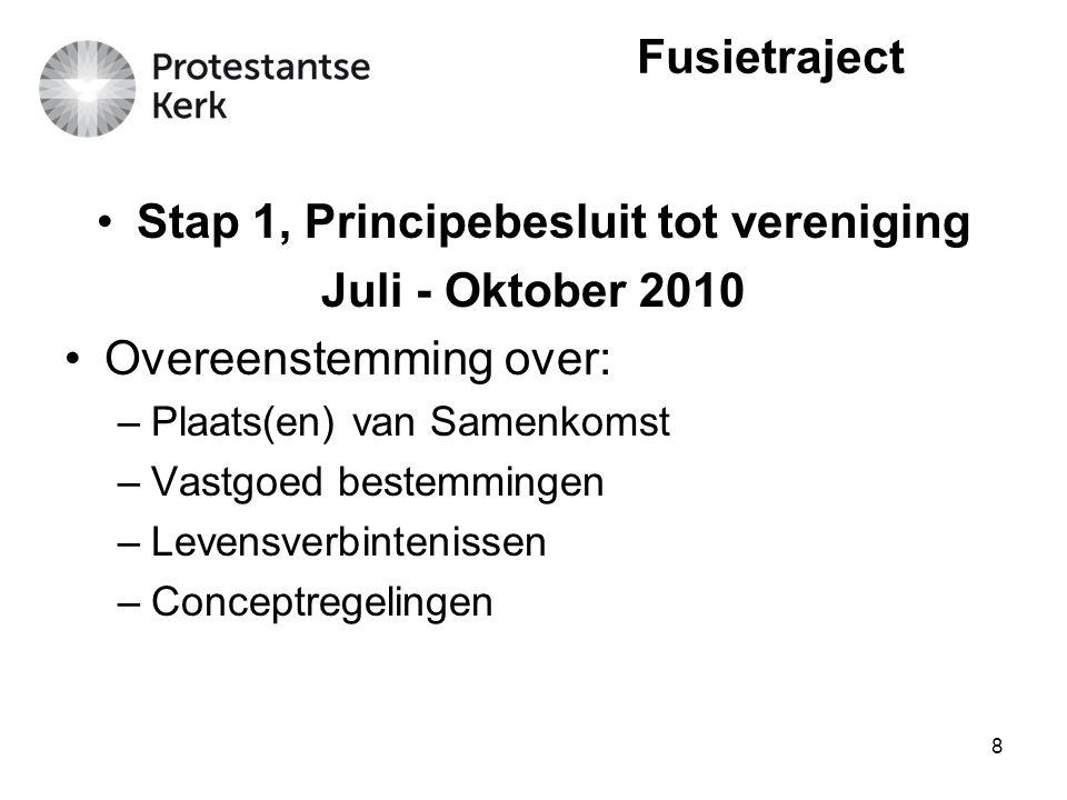 8 Stap 1, Principebesluit tot vereniging Juli - Oktober 2010 Overeenstemming over: –Plaats(en) van Samenkomst –Vastgoed bestemmingen –Levensverbinteni