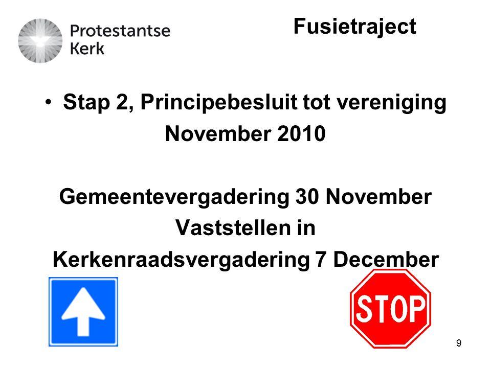 9 Stap 2, Principebesluit tot vereniging November 2010 Gemeentevergadering 30 November Vaststellen in Kerkenraadsvergadering 7 December Fusietraject