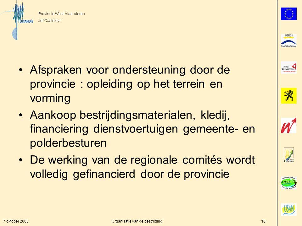 Provincie West-Vlaanderen Jef Casteleyn 7 oktober 2005Organisatie van de bestrijding10 Afspraken voor ondersteuning door de provincie : opleiding op het terrein en vorming Aankoop bestrijdingsmaterialen, kledij, financiering dienstvoertuigen gemeente- en polderbesturen De werking van de regionale comités wordt volledig gefinancierd door de provincie