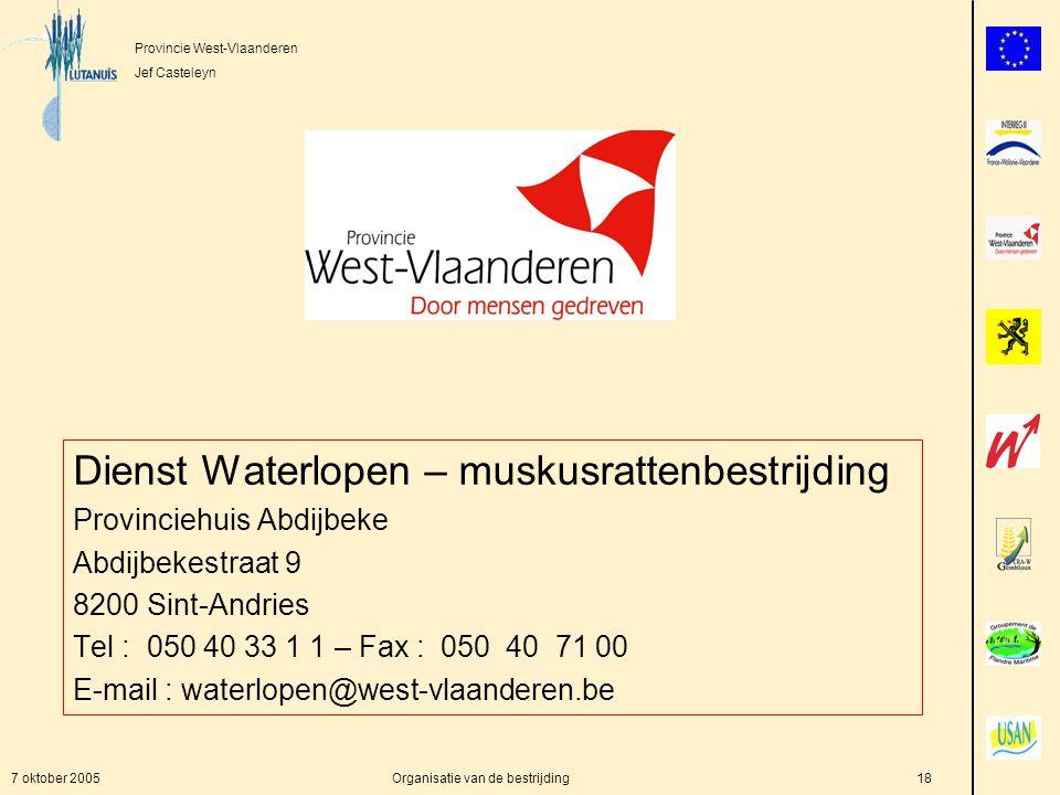 Provincie West-Vlaanderen Jef Casteleyn 7 oktober 2005Organisatie van de bestrijding18 Dienst Waterlopen – muskusrattenbestrijding Provinciehuis Abdijbeke Abdijbekestraat 9 8200 Sint-Andries Tel : 050 40 33 1 1 – Fax : 050 40 71 00 E-mail : waterlopen@west-vlaanderen.be