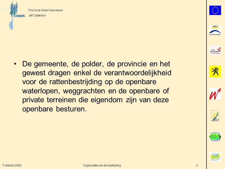Provincie West-Vlaanderen Jef Casteleyn 7 oktober 2005Organisatie van de bestrijding4 De gemeente, de polder, de provincie en het gewest dragen enkel de verantwoordelijkheid voor de rattenbestrijding op de openbare waterlopen, weggrachten en de openbare of private terreinen die eigendom zijn van deze openbare besturen.