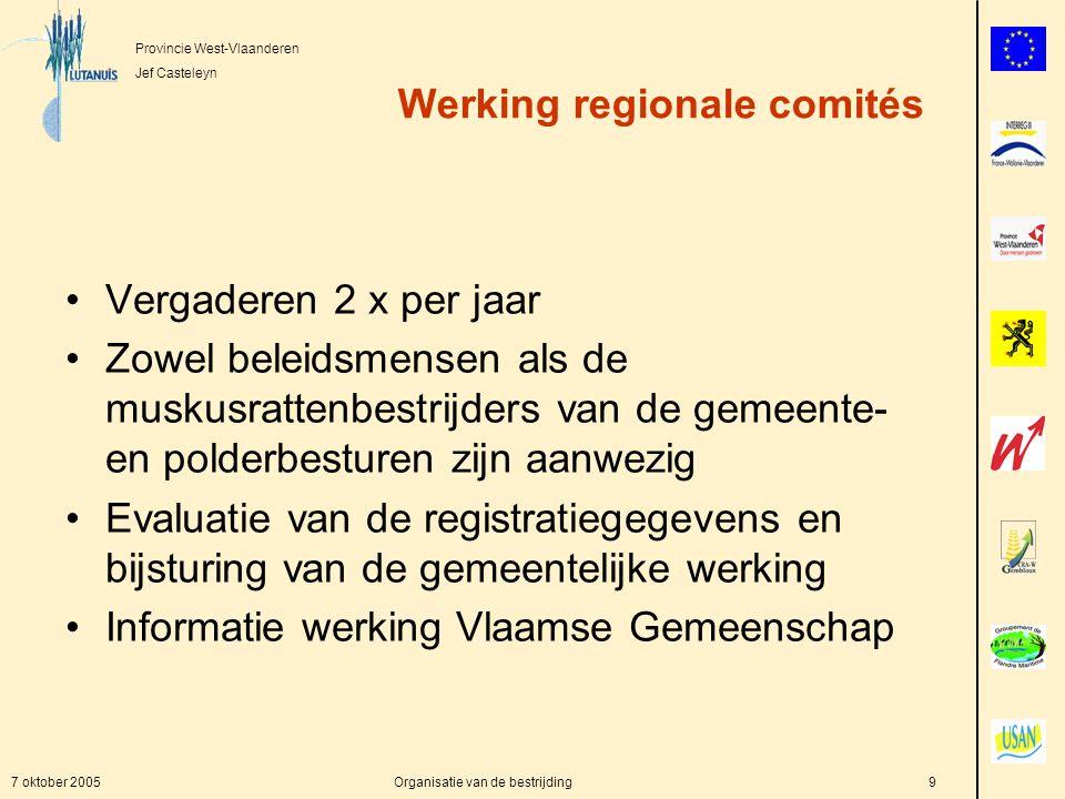 Provincie West-Vlaanderen Jef Casteleyn 7 oktober 2005Organisatie van de bestrijding9 Werking regionale comités Vergaderen 2 x per jaar Zowel beleidsmensen als de muskusrattenbestrijders van de gemeente- en polderbesturen zijn aanwezig Evaluatie van de registratiegegevens en bijsturing van de gemeentelijke werking Informatie werking Vlaamse Gemeenschap
