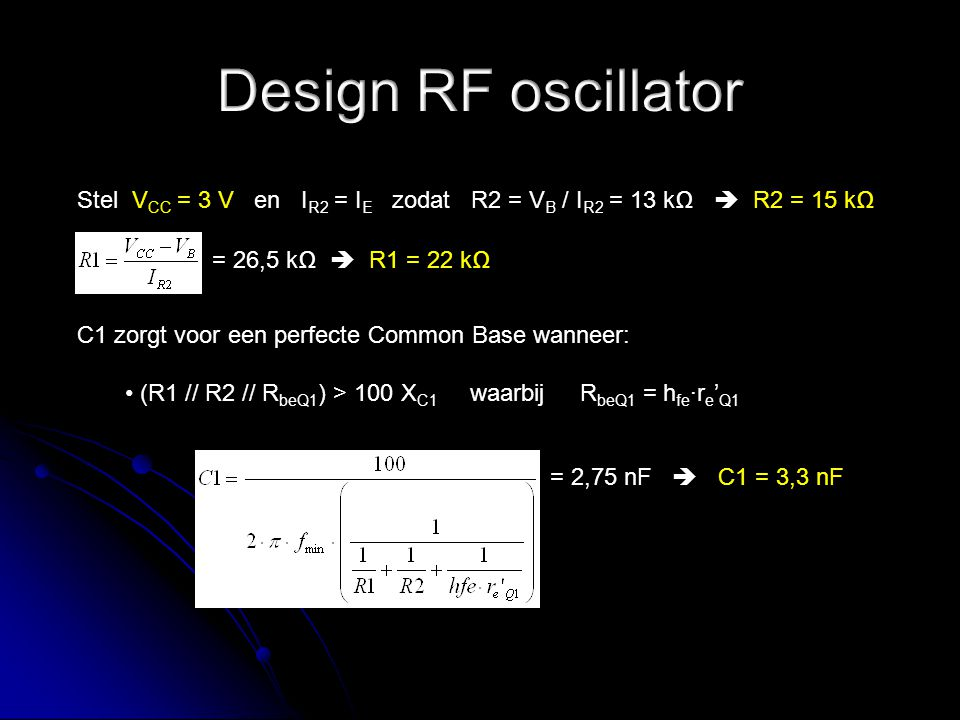 Stel V CC = 3 V en I R2 = I E zodat R2 = V B / I R2 = 13 kΩ  R2 = 15 kΩ = 26,5 kΩ  R1 = 22 kΩ C1 zorgt voor een perfecte Common Base wanneer: (R1 //