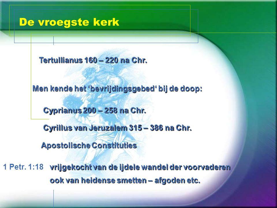 De vroegste kerk Men kende het 'bevrijdingsgebed' bij de doop: Cyprianus 200 – 258 na Chr.