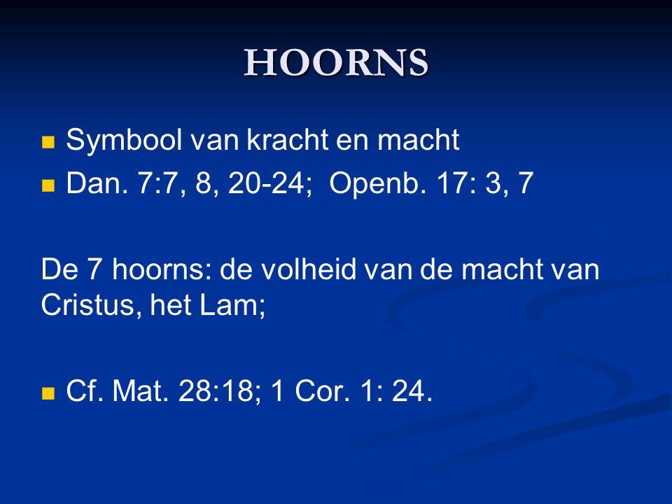 HOORNS Symbool van kracht en macht Dan. 7:7, 8, 20-24; Openb. 17: 3, 7 De 7 hoorns: de volheid van de macht van Cristus, het Lam; Cf. Mat. 28:18; 1 Co
