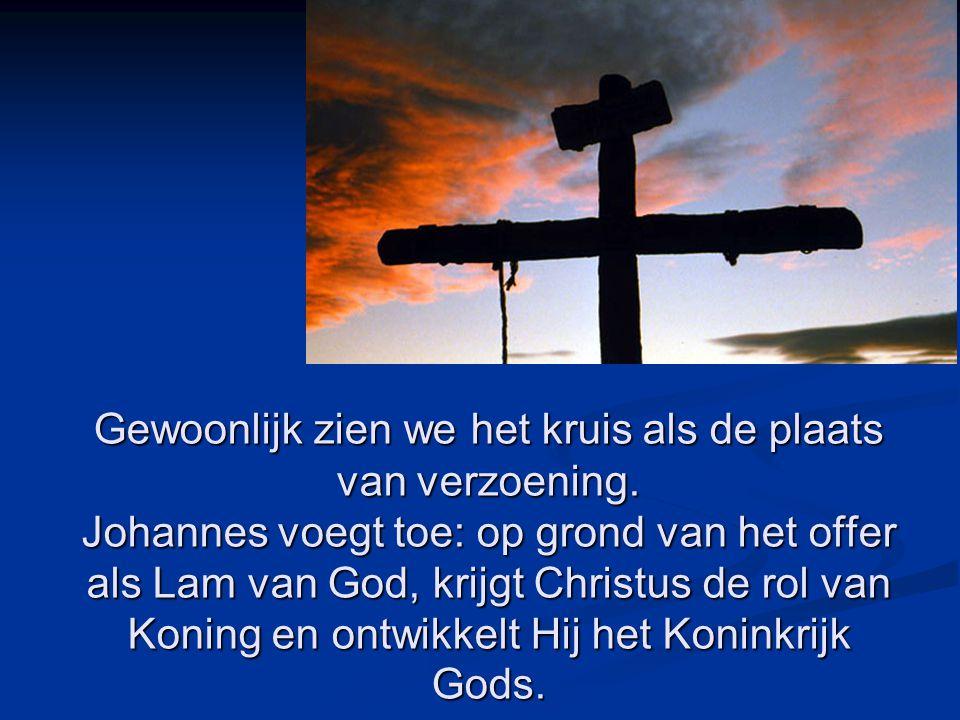 Gewoonlijk zien we het kruis als de plaats van verzoening. Johannes voegt toe: op grond van het offer als Lam van God, krijgt Christus de rol van Koni
