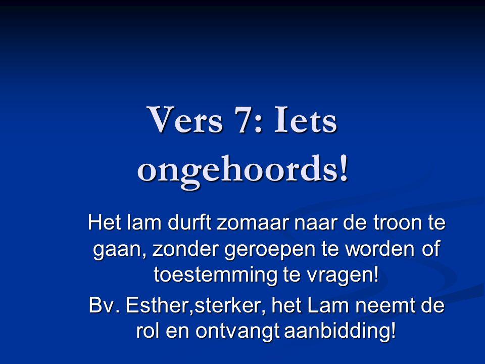 Vers 7: Iets ongehoords! Het lam durft zomaar naar de troon te gaan, zonder geroepen te worden of toestemming te vragen! Bv. Esther,sterker, het Lam n