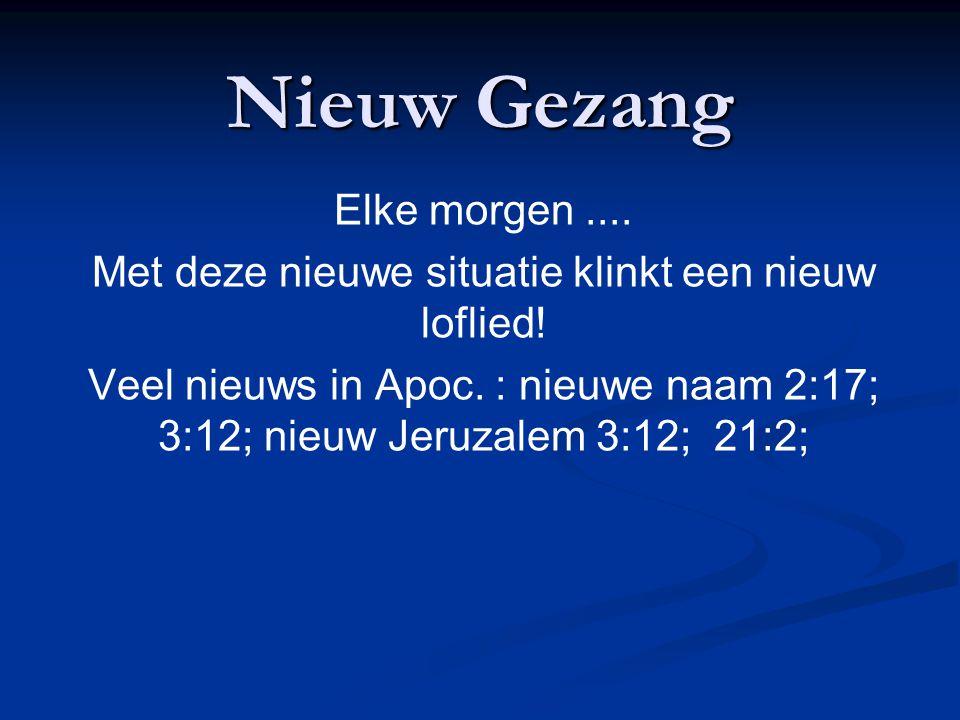 Nieuw Gezang Elke morgen.... Met deze nieuwe situatie klinkt een nieuw loflied! Veel nieuws in Apoc. : nieuwe naam 2:17; 3:12; nieuw Jeruzalem 3:12; 2