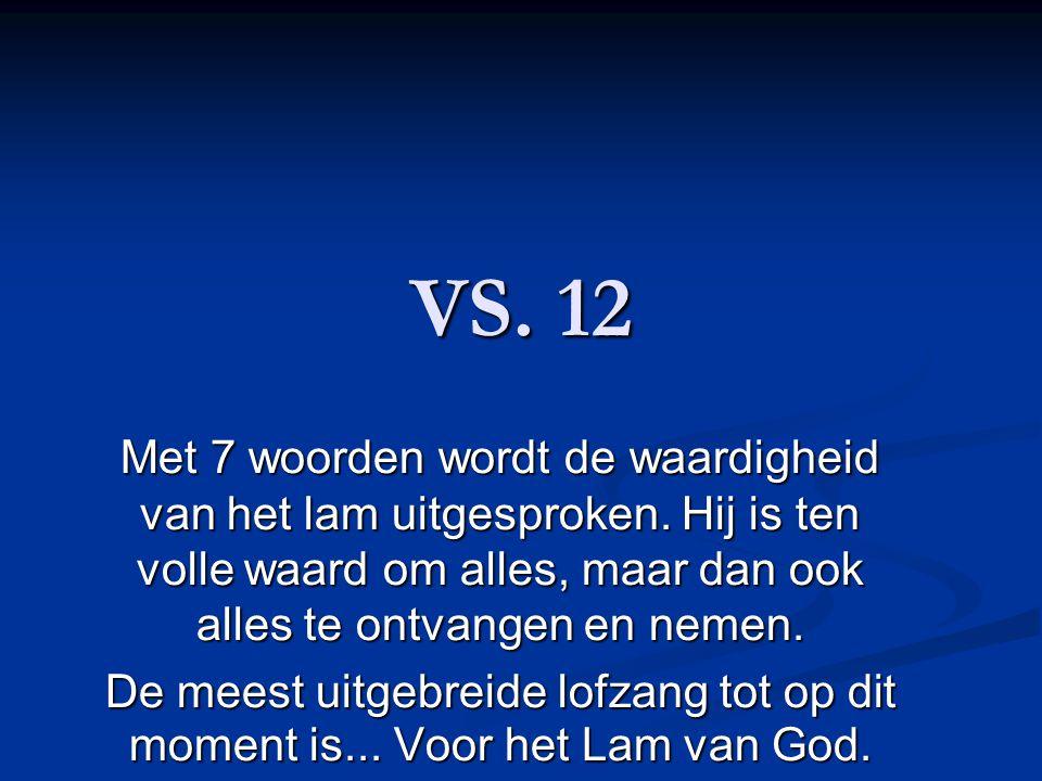 VS. 12 Met 7 woorden wordt de waardigheid van het lam uitgesproken. Hij is ten volle waard om alles, maar dan ook alles te ontvangen en nemen. De mees