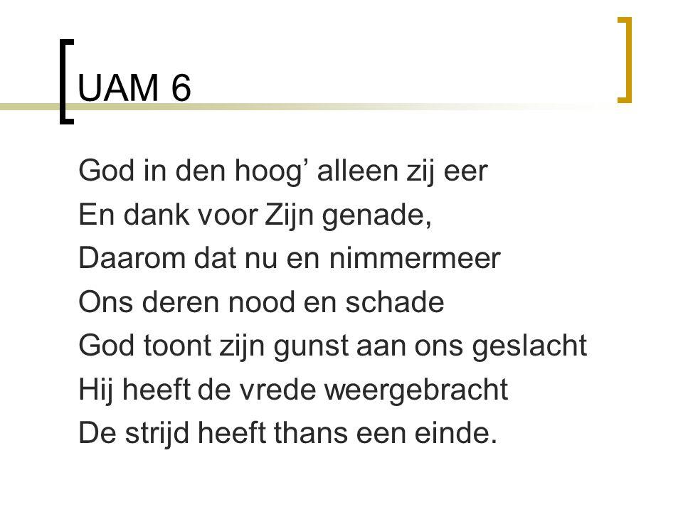 UAM 6 God in den hoog' alleen zij eer En dank voor Zijn genade, Daarom dat nu en nimmermeer Ons deren nood en schade God toont zijn gunst aan ons geslacht Hij heeft de vrede weergebracht De strijd heeft thans een einde.