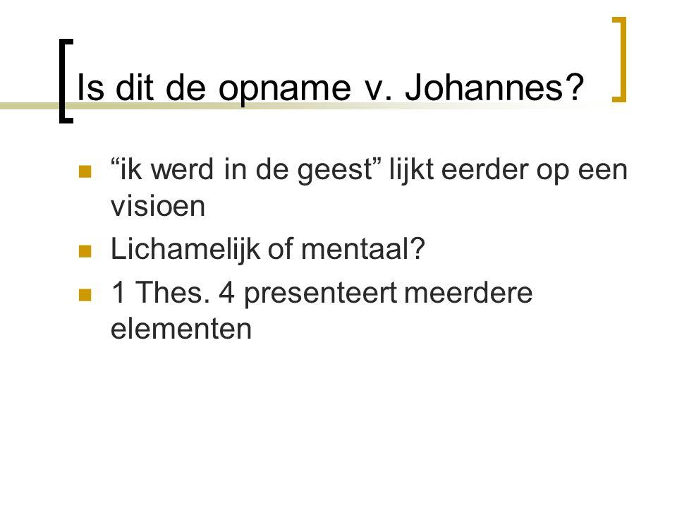 """Is dit de opname v. Johannes? """"ik werd in de geest"""" lijkt eerder op een visioen Lichamelijk of mentaal? 1 Thes. 4 presenteert meerdere elementen"""