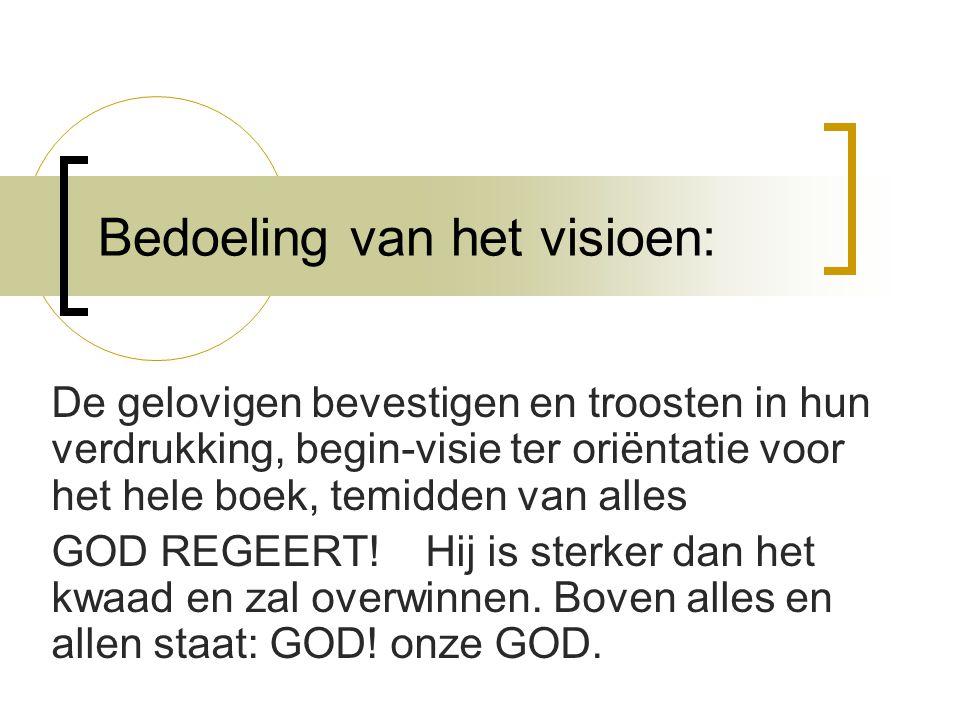 Bedoeling van het visioen: De gelovigen bevestigen en troosten in hun verdrukking, begin-visie ter oriëntatie voor het hele boek, temidden van alles GOD REGEERT.