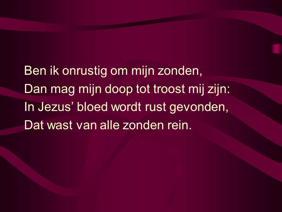 Ben ik onrustig om mijn zonden, Dan mag mijn doop tot troost mij zijn: In Jezus' bloed wordt rust gevonden, Dat wast van alle zonden rein.