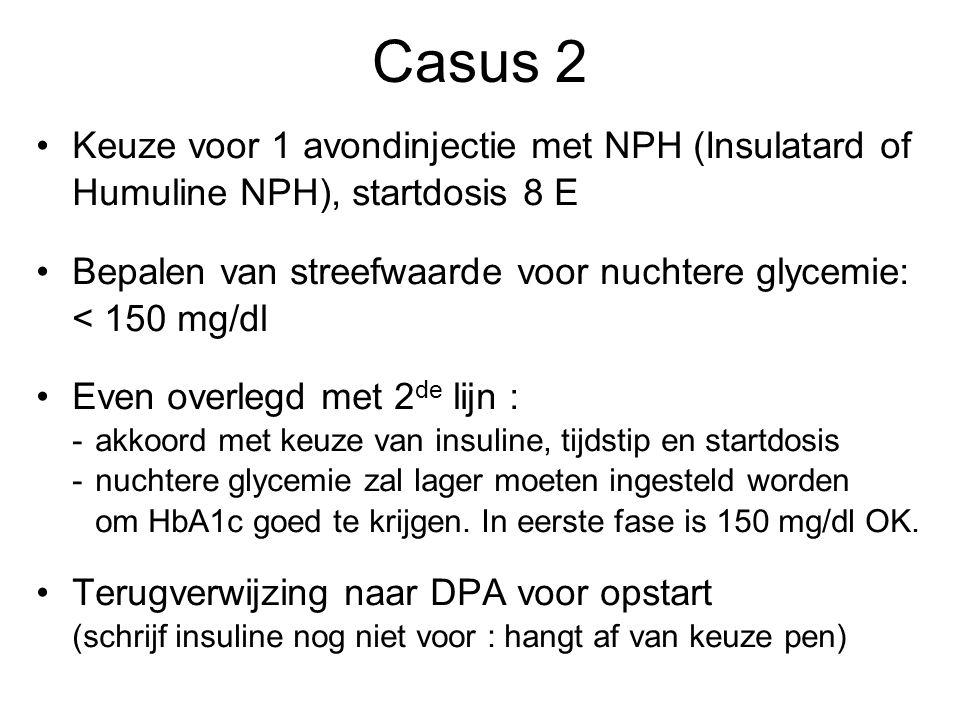 Keuze voor 1 avondinjectie met NPH (Insulatard of Humuline NPH), startdosis 8 E Bepalen van streefwaarde voor nuchtere glycemie: < 150 mg/dl Even over