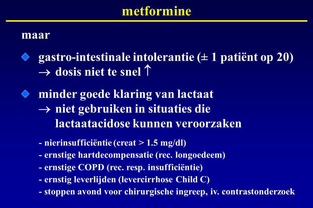 maar gastro-intestinale intolerantie (± 1 patiënt op 20)  dosis niet te snel  minder goede klaring van lactaat  niet gebruiken in situaties die lactaatacidose kunnen veroorzaken metformine - nierinsufficiëntie (creat > 1.5 mg/dl) - ernstige hartdecompensatie (rec.