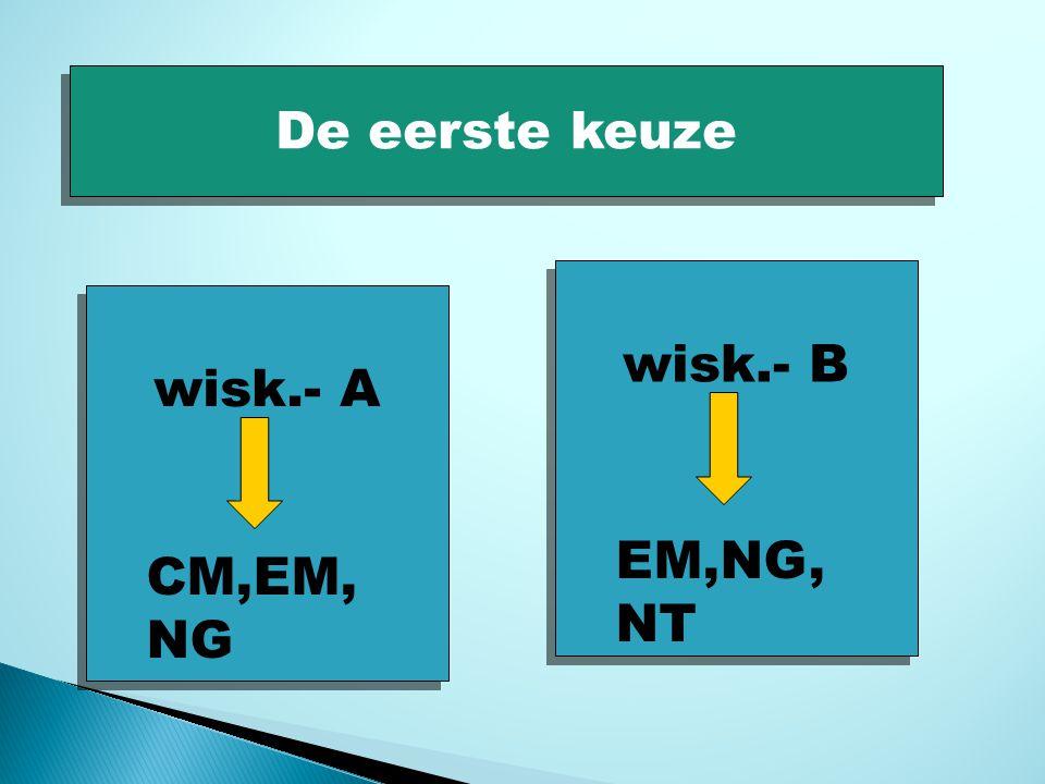 De eerste keuze wisk.- A CM,EM, NG wisk.- B EM,NG, NT