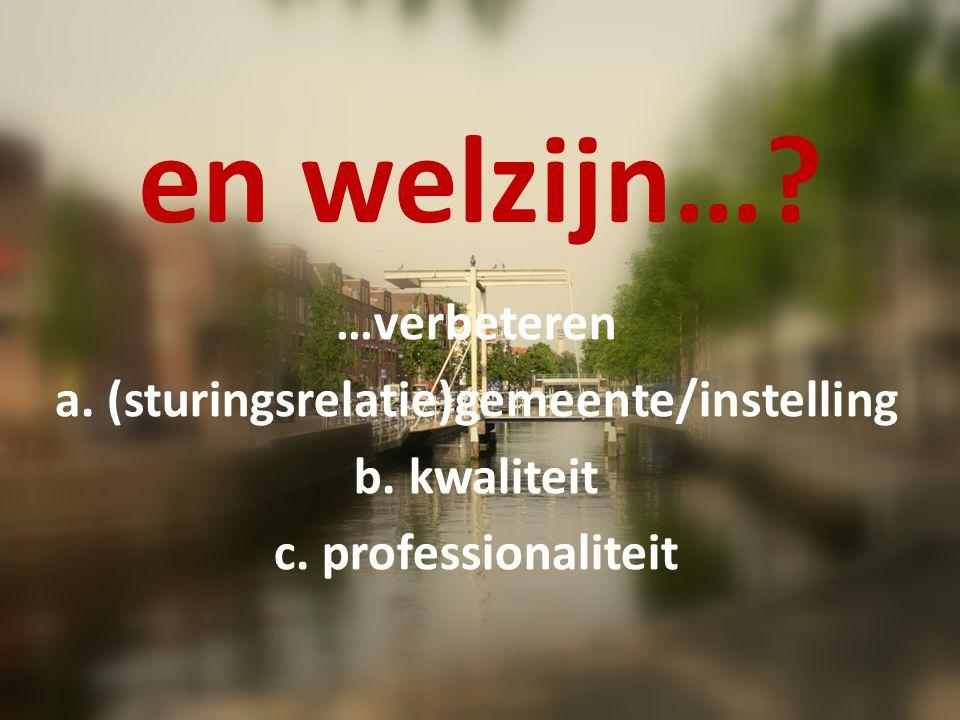 en welzijn…? …verbeteren a. (sturingsrelatie)gemeente/instelling b. kwaliteit c. professionaliteit