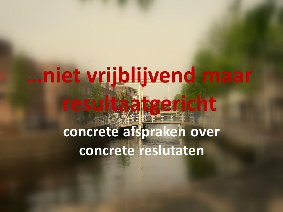 …niet vrijblijvend maar resultaatgericht concrete afspraken over concrete reslutaten