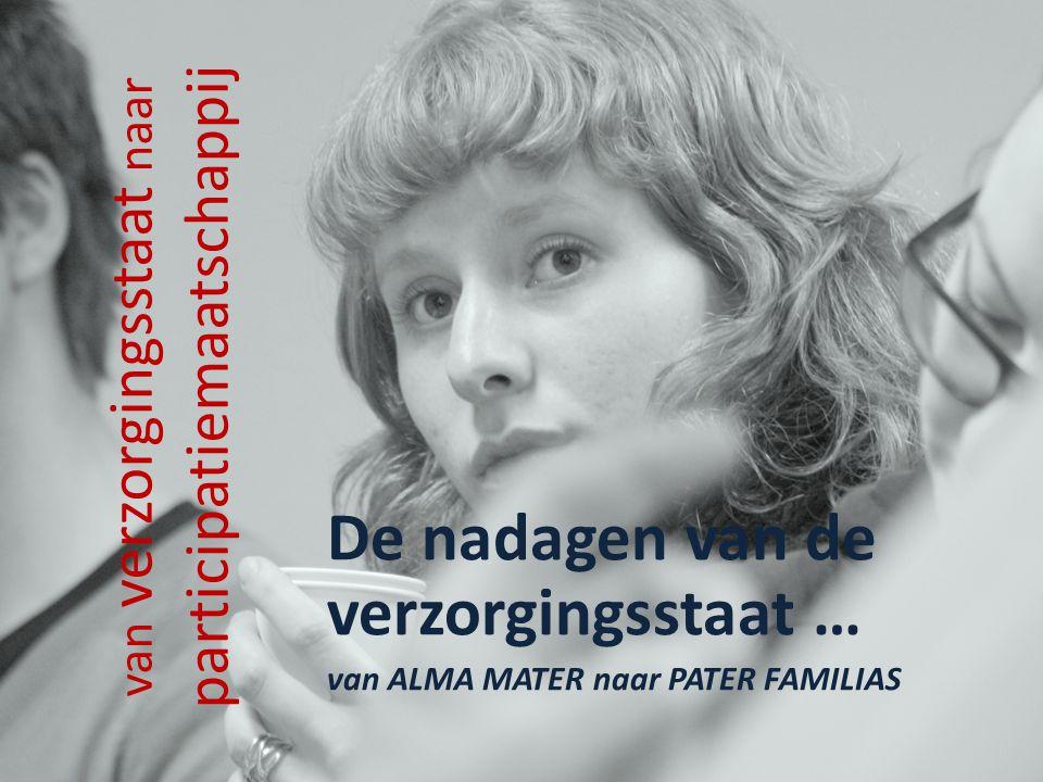 van verzorgingsstaat naar participatiemaatschappij De nadagen van de verzorgingsstaat … van ALMA MATER naar PATER FAMILIAS