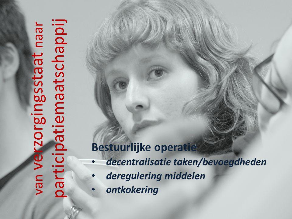 van verzorgingsstaat naar participatiemaatschappij Bestuurlijke operatie decentralisatie taken/bevoegdheden deregulering middelen ontkokering
