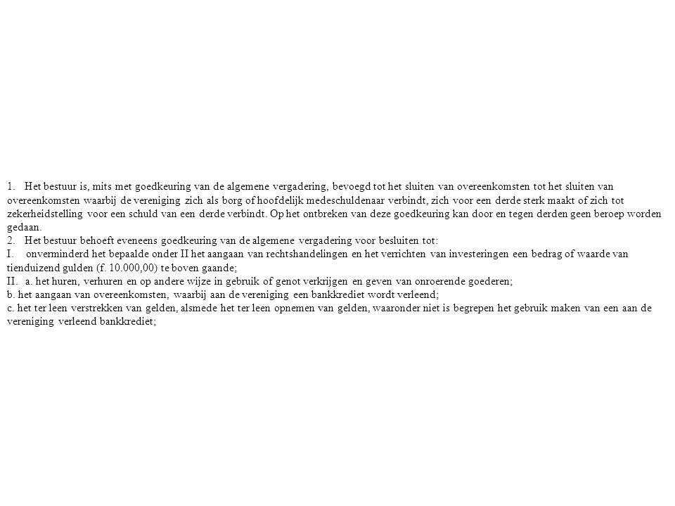 1. Het bestuur is, mits met goedkeuring van de algemene vergadering, bevoegd tot het sluiten van overeenkomsten tot het sluiten van overeenkomsten waa