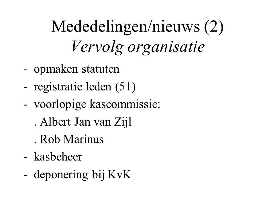 Mededelingen/nieuws (2) Vervolg organisatie -opmaken statuten -registratie leden (51) -voorlopige kascommissie:. Albert Jan van Zijl. Rob Marinus -kas